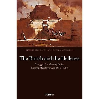 The British and the Hellenes Struggles for Mastery in the Eastern Mediterranean 18501960 by Holland & Robert