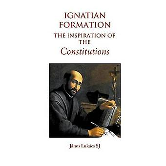Ignatian Formation The Inspiration of the Constitutions by Lukcs SJ & Jnos