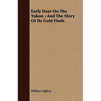 Early Days On The Yukon  And The Story Of Its Gold Finds by Ogilvie & William