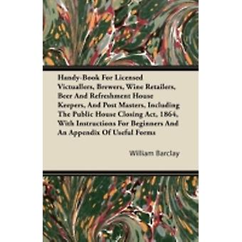 HandyBook For Licensed Victuallers Brewers Wine Retailers Beer And Refreshment House Keepers And Post Masters Including The Public House Closing Act 1864 With Instructions For Beginners And An by Barclay & William