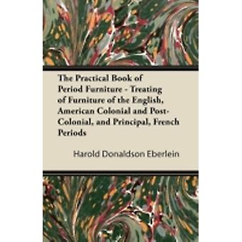 The Practical Book of Period Furniture  Treating of Furniture of the English American Colonial and PostColonial and Principal French Periods by Eberlein & Harold Donaldson