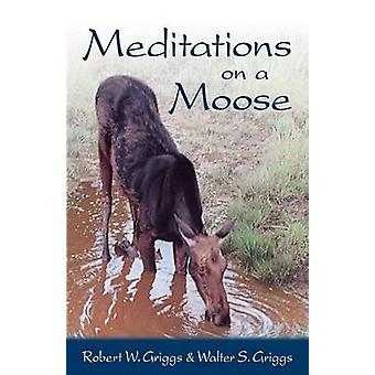 Meditations on a Moose by Griggs & Walter S.