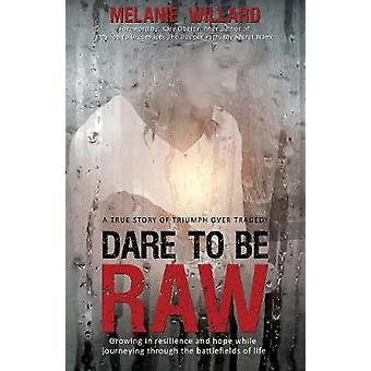 Dare to be Raw Growing in resilience and hope while journeying through the battlefields of life. by Willard & Melanie