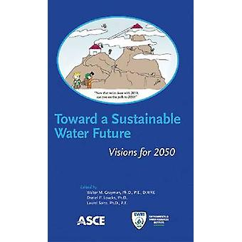 Toward a Sustainable Water Future - Visions for 2050 by Walter M. Gray