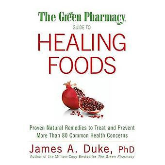 The Green Pharmacy Guide to Healing Foods by James A Duke