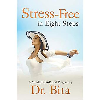 Stress-Free in Eight Steps - A Mindfulness-Based Program by Dr Bita -