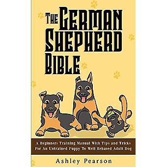 The German Shepherd Bible - A Beginners Training Manual With Tips and