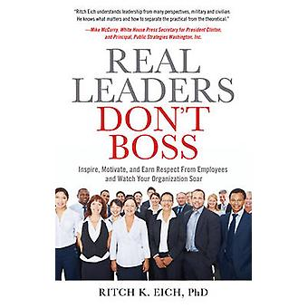 Real Leaders Dont Boss  Inspire Motivate and Earn Respect from Employees and Watch Your Organization Soar by Ritch K Eich