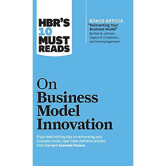 HBRs 10 Must Reads on Business Model Innovation with featured article Reinventing Your Business Model by Mark W. Johnson Clayton M. Christensen and Henning Kagermann