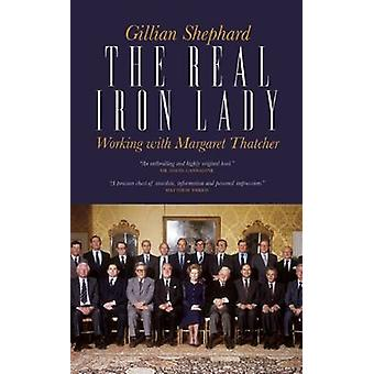 The Real Iron Lady - Working with Margaret Thatcher by Gillian Shephar