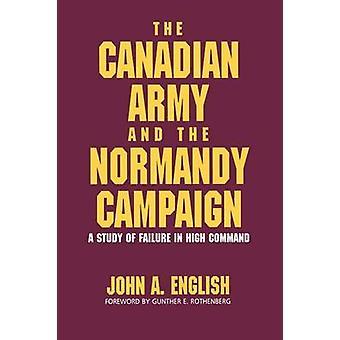 El ejército canadiense y la Normandía campaña un estudio del fracaso en el alto mando inglés y John a.