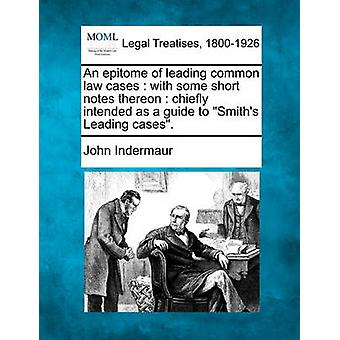 An epitome of leading common law cases  with some short notes thereon  chiefly intended as a guide to Smiths Leading cases. by Indermaur & John