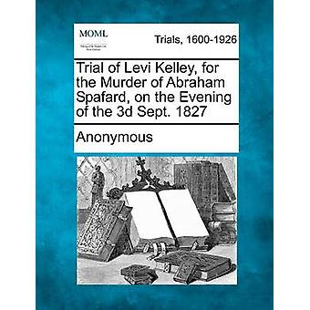 Trial of Levi Kelley for the Murder of Abraham Spafard on the Evening of the 3D Sept. 1827 by Anonymous