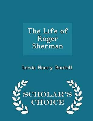 The Life of Roger Sherman  Scholars Choice Edition by Boutell & Lewis Henry
