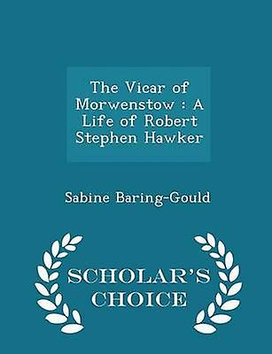 The Vicar of Morwenstow  A Life of Robert Stephen Hawker  Scholars Choice Edition by BaringGould & Sabine
