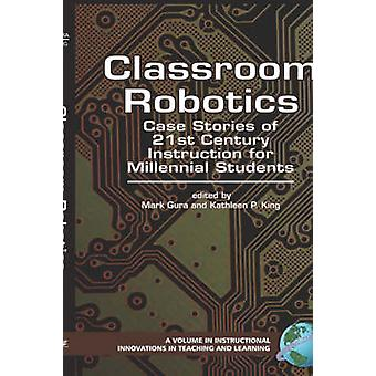 Classroom Robotics Case Stories of 21st Century Instruction for Millenial Students Hc by King & Kathleen P.