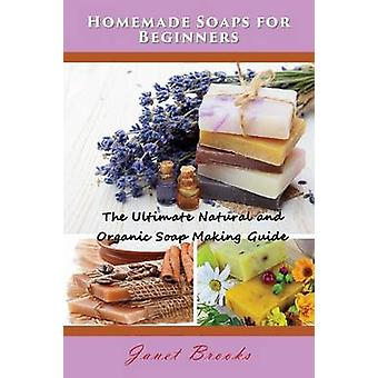 Homemade Soaps for Beginners The Ultimate Natural and Organic Soap Making Guide by Brooks & Janet