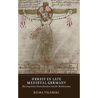 Heresy in Late Medieval Germany The Inquisitor Petrus Zwicker and the Waldensians by Valimaki & Reima