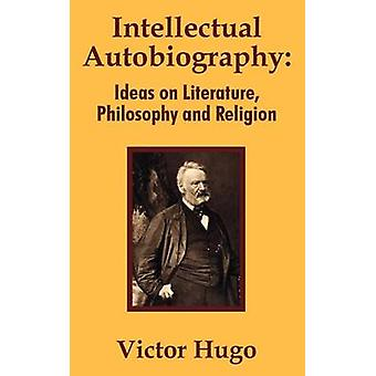 Intellectual Autobiography  Ideas on Literature Philosophy and Religion by Hugo & Victor