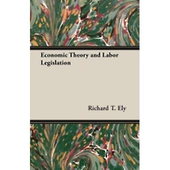 Economic Theory and Labor Legislation by Ely & Richard T.