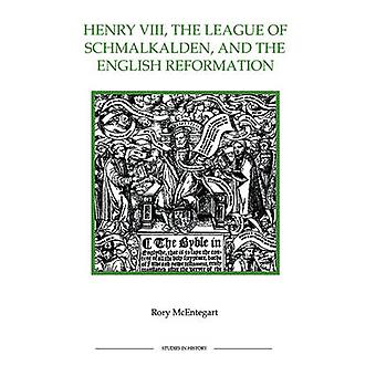 The Henry VIII the League of Schmalkalden and the English Reformation by McEntegart & Rory