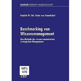 Benchmarking von Wissensmanagement  Eine Methode des ressourcenorientierten strategischen Managements by Tucher von Simmelsdorf & Friedrich W. Frh