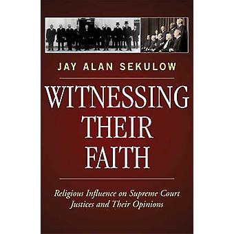 Witnessing Their Faith Religious Influence on Supreme Court Justices and Their Opinions by Sekulow & Jay