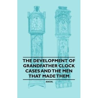 The Development of Grandfather Clock Cases and the Men That Made Them by Anon.