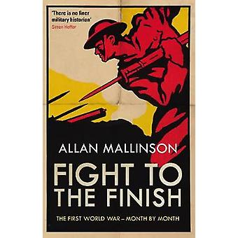 Fight to the Finish - The First World War - Month by Month by Allan Ma