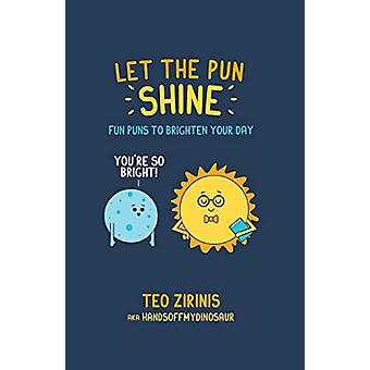 Let the Pun Shine - Fun Puns to Brighten Your Day by Teo Zirinis - 978