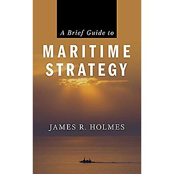 A Brief Guide to Maritime Strategy door James R. Holmes - 9781682473818