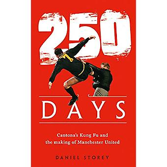 250 Days - Cantona's Kung Fu and the Making of Man U by Daniel Storey