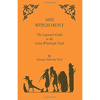 1692 Witch Hunt - The Layman's Guide to the Salem Witchcraft Trials by