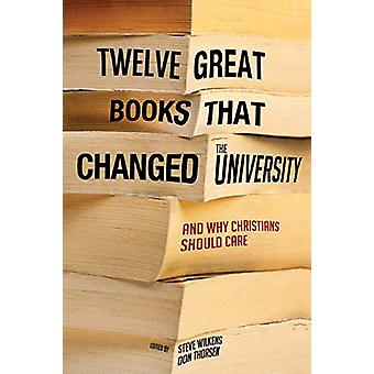Twelve Great Books That Changed the University - and Why Christians S