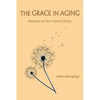 The Grace in Aging  Awaken as You Grow Older by Kathleen Dowling Singh