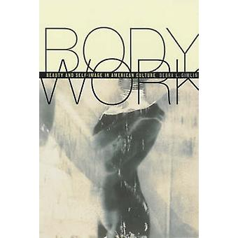 Body Work - Beauty and Self-Image in American Culture by Debra L. Giml