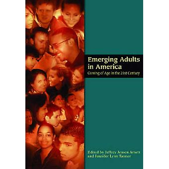 Emerging Adults in America - Coming of Age in the 21st Century by Jeff