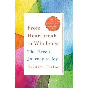 From Heartbreak to Wholeness - The Hero's Journey to Joy by Kristine C