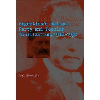 Argentinas Radical Party and Popular Mobilization 19161930 by Horowitz & Joel