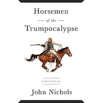 Horsemen of the Trumpocalypse A Field Guide to the Most Dangerous People in America by Nichols & John