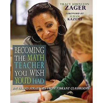 Becoming the Math Teacher You Wish Youd Had by Tracy Johnston Zager