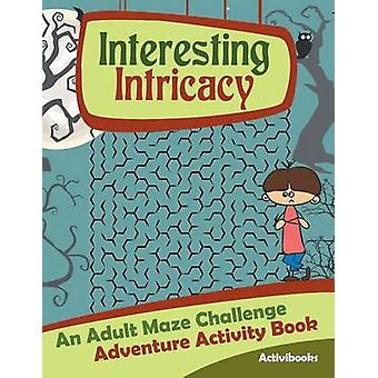 Interesting Intricacy An Adult Maze Challenge Adventure Activity Book by Activibooks