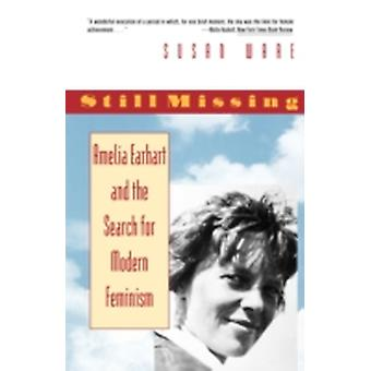 Still Missing Amelia Earhart and the Search for Modern Feminism by Ware & Susan