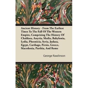 Ancient History  From The Earliest Times To The Fall Of The Western Empire Comprising The History Of Chaldaea Assyria Media Babylonia Lydia Pheonicia Syria Judaea Egypt Carthage Persia Gr by Rawlinson & George