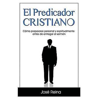 El Predicador Cristiano Cmo prepararse personal y espiritualmente antes de entregar el sermn by Reina & Jos