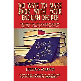 100 WAYS TO MAKE 100K WITH YOUR ENGLISH DEGREE by Mehta & Jessica
