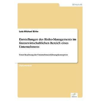Darstellungen des RisikoManagements im finanzwirtschaftlichen Bereich eines UnternehmensUnter Beachtung der Unternehmensfhrungskonzeption by Birke & Lutz Michael