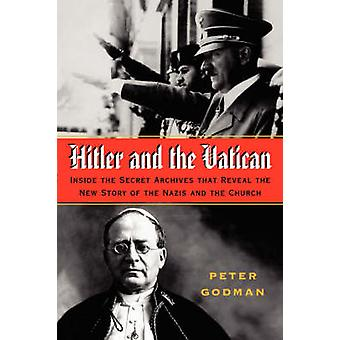 Hitler and the Vatican Inside the Secret Archives That Reveal the New Story of the Nazis and the Church by Godman & Peter