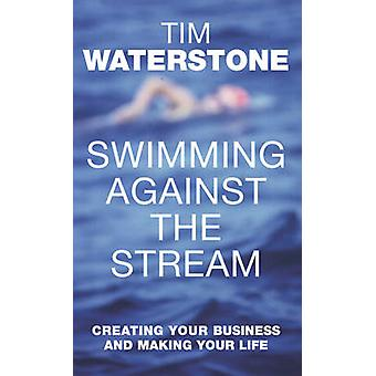 Swimming Against the Stream Creating Your Business and Making Your Life by Waterstone & Tim