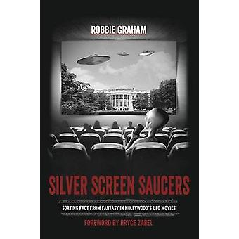 Silver Screen Saucers Sorting Fact from Fantasy in Hollywoods UFO Movies by Graham & Robbie